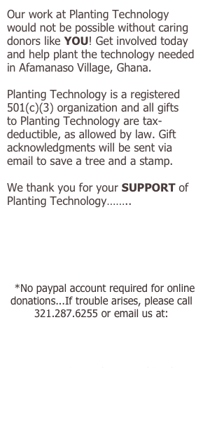 Our work at Planting Technology would not be possible without caring donors like YOU! Get involved today and help plant the technology needed in Afamanaso Village, Ghana.